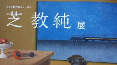 【開催中】南砺市福野出身の画家 芝教純展が砺波市美術館で開催されてる。 となみ野作家シリーズ6